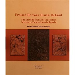 Praised Be Your Brush, Behzad : The Life And Works Of The Iranian Miniature Painter Hossein Behzad
